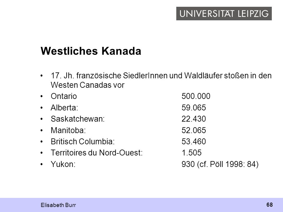 Elisabeth Burr 68 Westliches Kanada 17. Jh. französische SiedlerInnen und Waldläufer stoßen in den Westen Canadas vor Ontario500.000 Alberta: 59.065 S