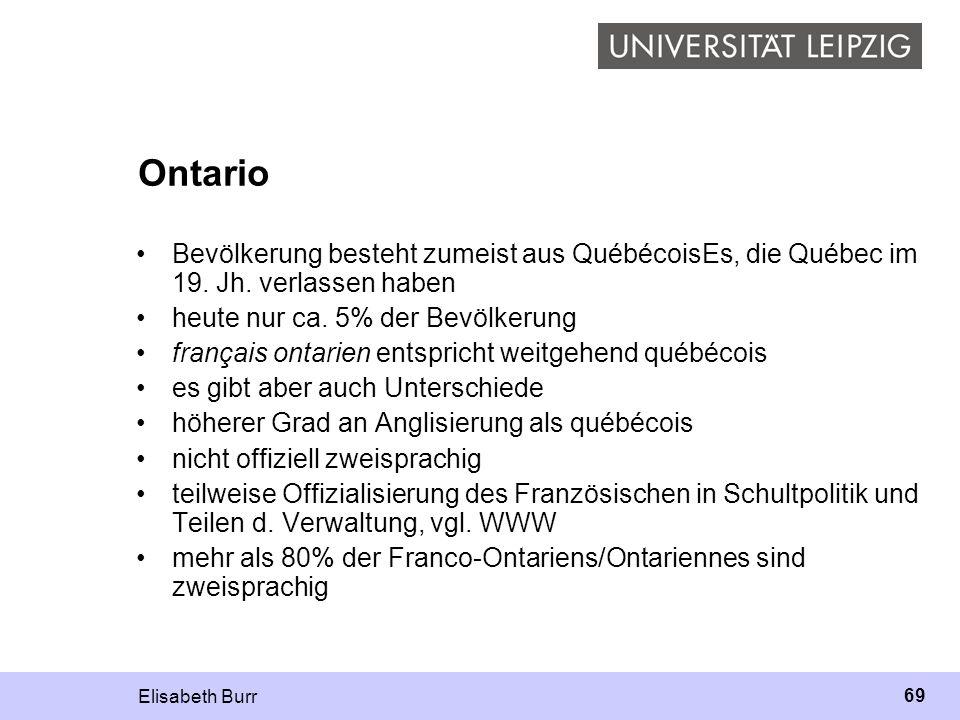 Elisabeth Burr 69 Ontario Bevölkerung besteht zumeist aus QuébécoisEs, die Québec im 19. Jh. verlassen haben heute nur ca. 5% der Bevölkerung français