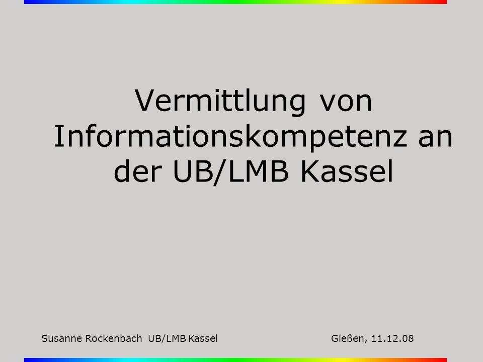 Susanne Rockenbach UB/LMB KasselGießen, 11.12.08 Vermittlung von Informationskompetenz an der UB/LMB Kassel