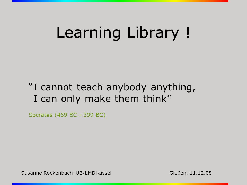 Susanne Rockenbach UB/LMB KasselGießen, 11.12.08 Learning Library ! I cannot teach anybody anything, I can only make them think Socrates (469 BC - 399