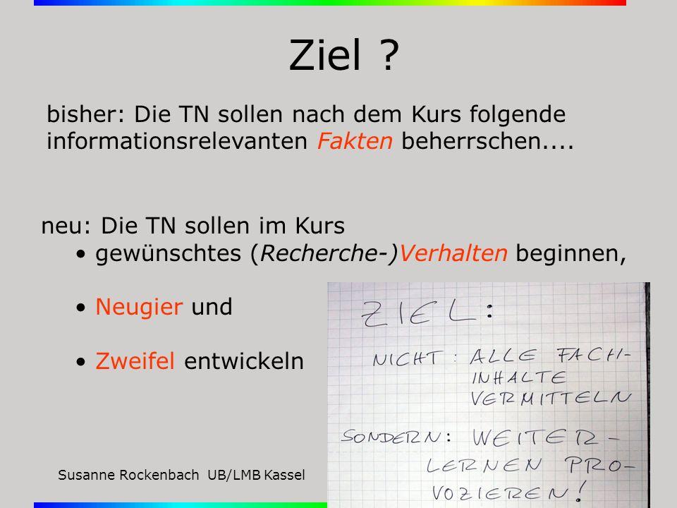Susanne Rockenbach UB/LMB KasselGießen, 11.12.08 Ziel ? neu: Die TN sollen im Kurs gewünschtes (Recherche-)Verhalten beginnen, Neugier und Zweifel ent