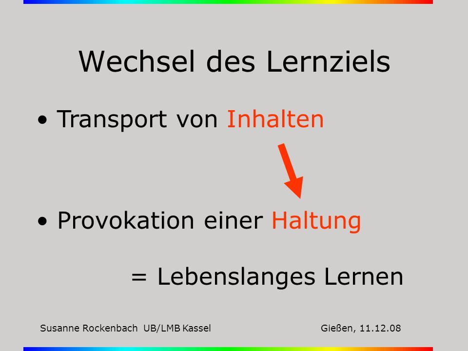 Susanne Rockenbach UB/LMB KasselGießen, 11.12.08 Wechsel des Lernziels Transport von Inhalten Provokation einer Haltung = Lebenslanges Lernen