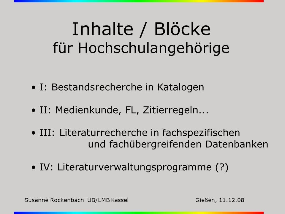 Susanne Rockenbach UB/LMB KasselGießen, 11.12.08 Inhalte / Blöcke für Hochschulangehörige I: Bestandsrecherche in Katalogen II: Medienkunde, FL, Zitie