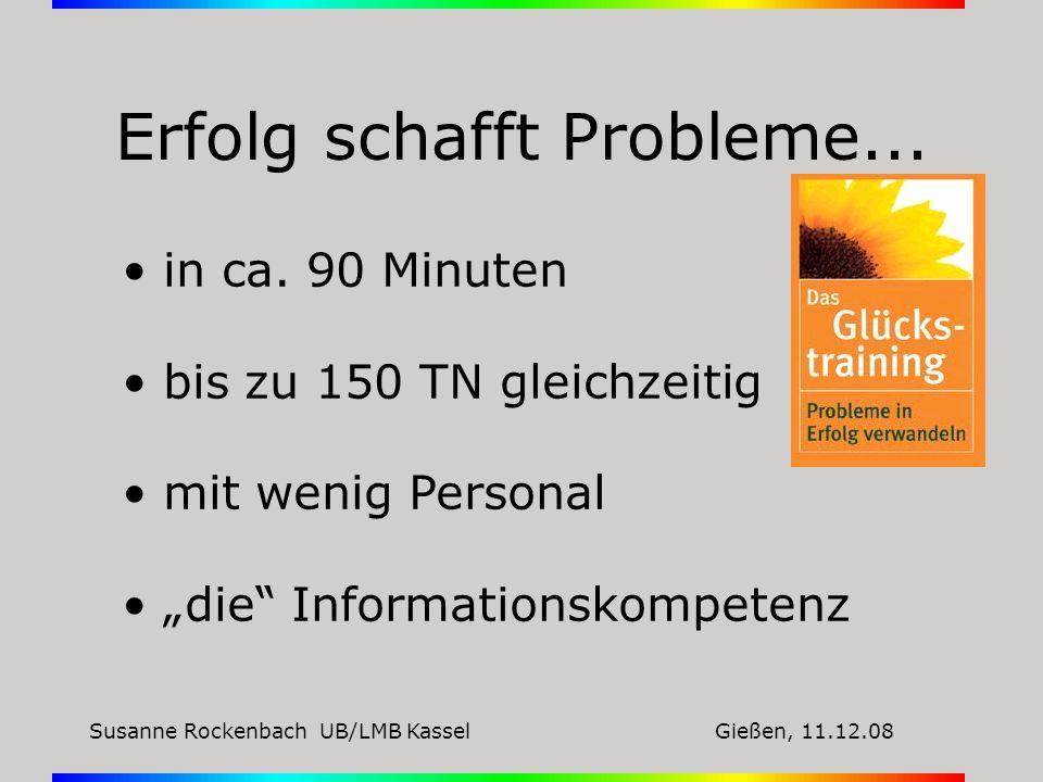 Susanne Rockenbach UB/LMB KasselGießen, 11.12.08 Erfolg schafft Probleme... in ca. 90 Minuten bis zu 150 TN gleichzeitig mit wenig Personal die Inform