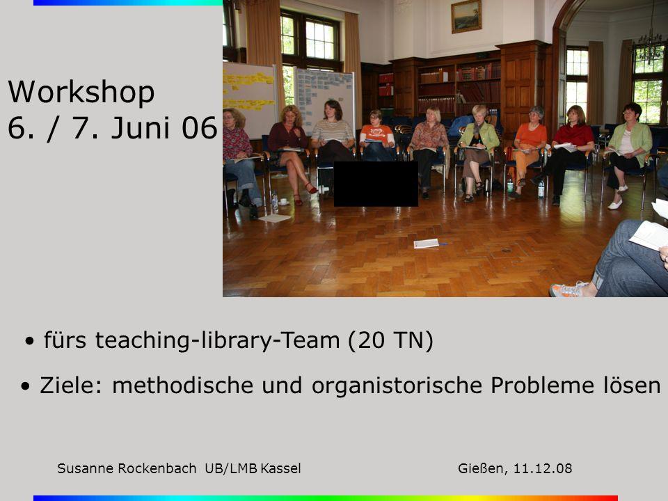 Susanne Rockenbach UB/LMB KasselGießen, 11.12.08 Workshop 6. / 7. Juni 06 fürs teaching-library-Team (20 TN) Ziele: methodische und organistorische Pr