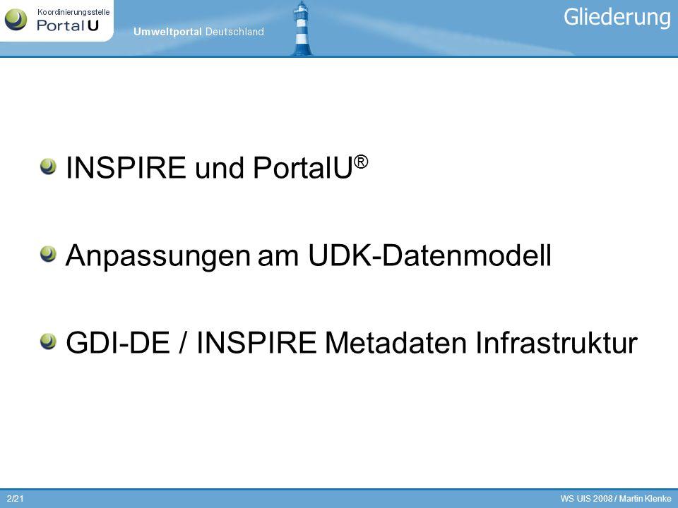 WS UIS 2008 / Martin Klenke3/21 15.05.2007: Richtlinie 2007/2/EG zur Schaffung einer Geodateninfrastruktur in der Europäischen Gemeinschaft (INSPIRE, Infrastructure for Spatial Information in Europe) INSPIRE … … soll die grenzübergreifende Nutzung von Geodaten in Europa erleichtern … fordert webbasierte Online-Dienste für die Suche, die Visualisierung und Download der Daten … muss innerhalb von zwei Jahren jeweils in nationales Recht umgesetzt werden Die technischen Einzelheiten zur Umsetzung der Richtlinie werden über Durchführungsbestimmungen (Implementing Rules/IRs) geregelt, die derzeit erarbeitet werden (Metadata, Network Services, Data Specifications, etc.) INSPIRE Durchführungsbestimmungen Metadaten, Status: 14.05.2008: Regelungsausschuß INSPIRE Committee stimmt dem Draft einstimmig und ohne Enthaltungen zu Votum wird von der EC ans EP weiter geleitet, EP hat Rückäußerungsfrist von vier Wochen Abschließend werden die IRs dem EU-Kabinett vorgelegt (Veröffentlichung ~Herbst 2008 ?) Nach Veröffentlichung/In-Kraft-treten sind die IRs unmittelbar geltendes Recht in den Mitgliedsstaaten Ab spätestens 2010 (Annex I & II) / 2013 (Annex III) müssen nationale Metadaten zur Verfügung stehen INSPIRE & PortalU ®