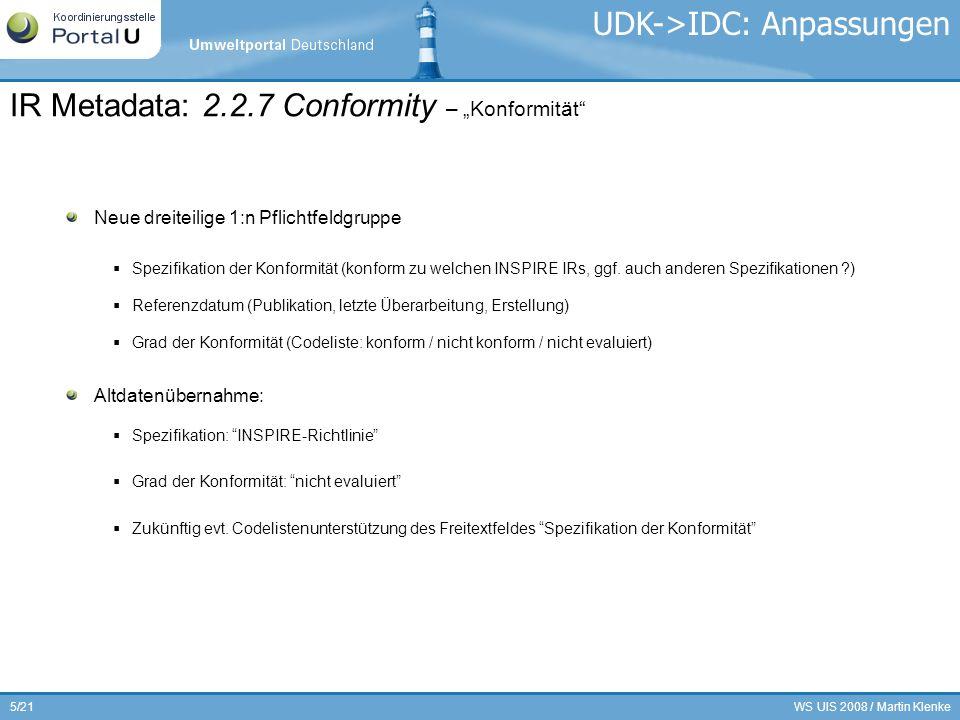 WS UIS 2008 / Martin Klenke6/21 Neues Pflichtfeld Inhalt: Eindeutiger Identifikator des beschriebenen Datensatzes (!) Inhaltliche Ausgestaltung noch nicht klar, soll in den Durchführungsbestimmungen zu den Data Specifications geklärt werden Altdatenübernahme: Neues einzeiliges Pflichtfeld in der UDK/IDC-Klasse Geoinformation/Karte Befüllung: 2.2.1.5 Unique resource identifier – Eindeutiger Identifikator der Datenquelle UDK->IDC: Anpassungen