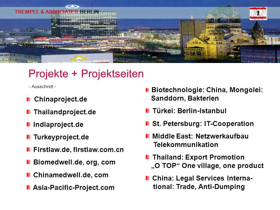 TREMPEL & ASSOCIATES BERLIN Projekte + Projektseiten - Ausschnitt - Chinaproject.de Thailandproject.de Indiaproject.de Turkeyproject.de Firstlaw.de, firstlaw.com.cn Biomedwell.de, org, com Chinamedwell.de, com Asia-Pacific-Project.com Biotechnologie: China, Mongolei: Sanddorn, Bakterien Türkei: Berlin-Istanbul St.