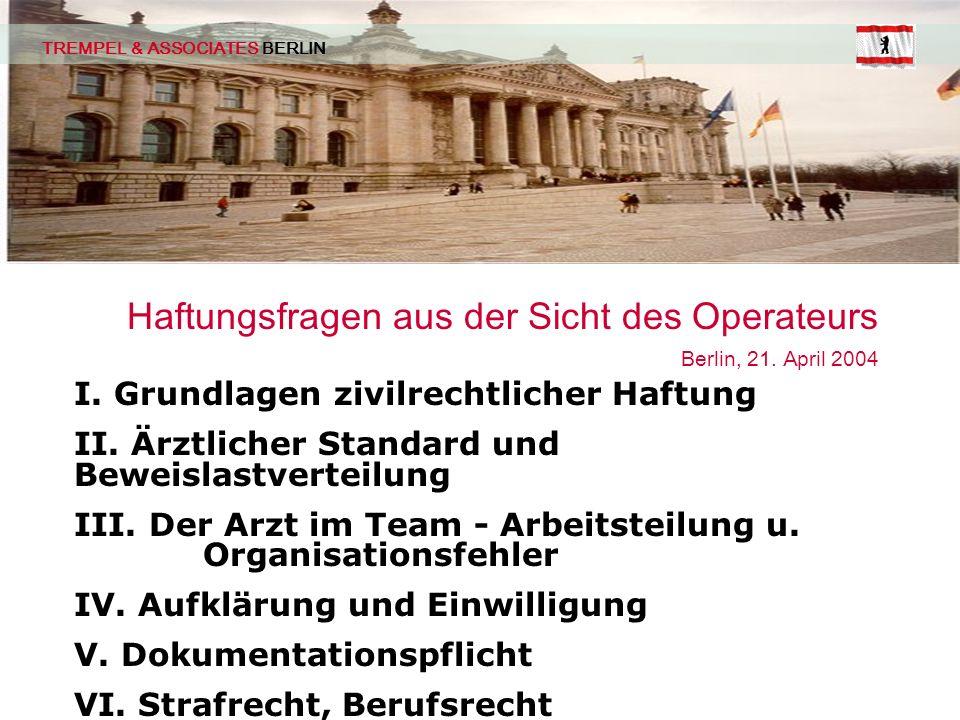 TREMPEL & ASSOCIATES BERLIN Haftungsfragen aus der Sicht des Operateurs Berlin, 21. April 2004 I. Grundlagen zivilrechtlicher Haftung II. Ärztlicher S