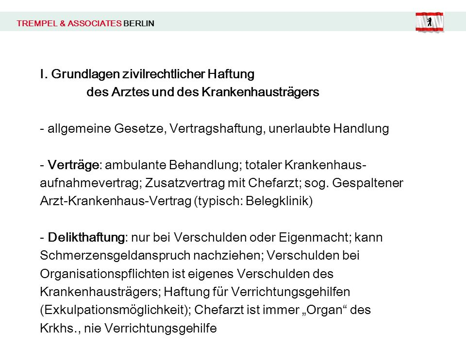 TREMPEL & ASSOCIATES BERLIN I. Grundlagen zivilrechtlicher Haftung des Arztes und des Krankenhausträgers - allgemeine Gesetze, Vertragshaftung, unerla