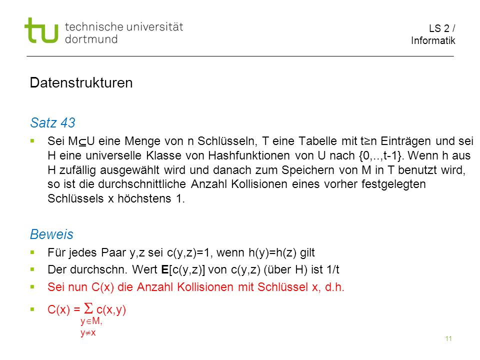LS 2 / Informatik 11 Satz 43 Sei M U eine Menge von n Schlüsseln, T eine Tabelle mit tn Einträgen und sei H eine universelle Klasse von Hashfunktionen