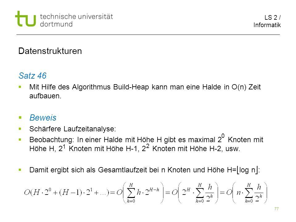LS 2 / Informatik 77 Satz 46 Mit Hilfe des Algorithmus Build-Heap kann man eine Halde in O(n) Zeit aufbauen. Beweis Schärfere Laufzeitanalyse: Beobach