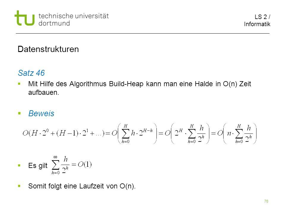 LS 2 / Informatik 78 Satz 46 Mit Hilfe des Algorithmus Build-Heap kann man eine Halde in O(n) Zeit aufbauen. Beweis Es gilt Somit folgt eine Laufzeit