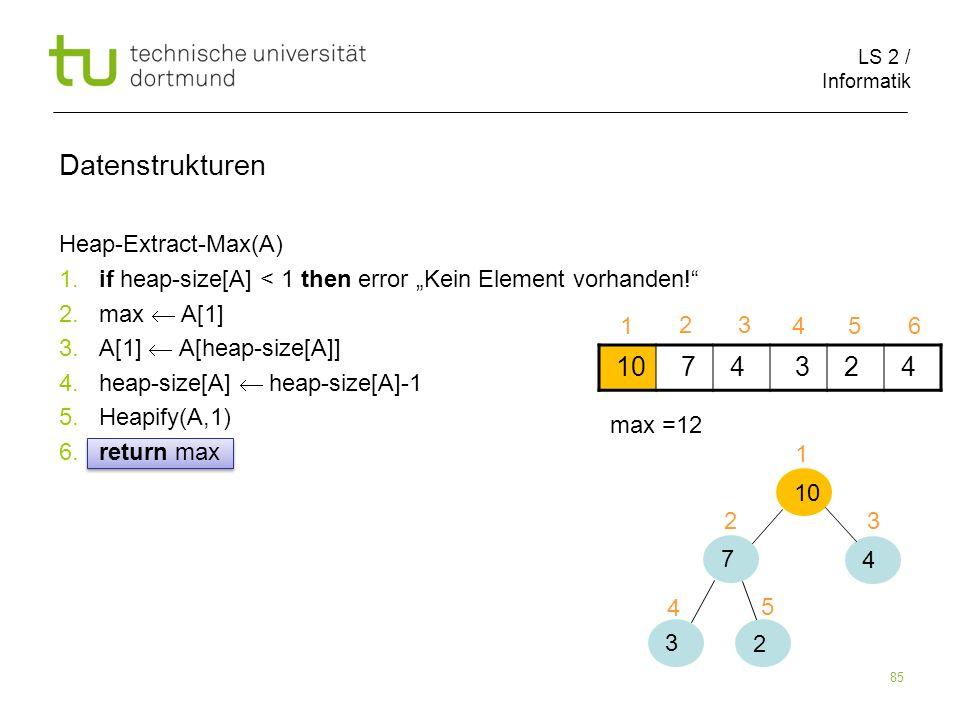 LS 2 / Informatik 85 Heap-Extract-Max(A) 1. if heap-size[A] < 1 then error Kein Element vorhanden! 2. max A[1] 3. A[1] A[heap-size[A]] 4. heap-size[A]