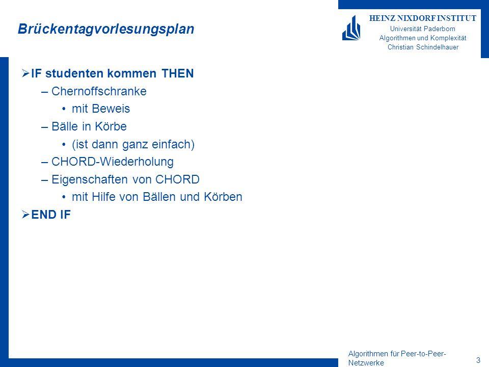 Algorithmen für Peer-to-Peer- Netzwerke 23 HEINZ NIXDORF INSTITUT Universität Paderborn Algorithmen und Komplexität Christian Schindelhauer Balance in Chord –n: Anzahl der Knoten im P2P-Netzwerk –k: Anzahl der Schlüssel 1 Theorem Elemente werden auf die Peers wie folgt verteilt: –Falls k=O(n log n): In jedem Knoten werden höchstens O(log n + k/n log 2 n) Schlüssel gespeichert mit hoher Wkeit –Falls k= (n log n): In jedem Knoten werden höchstens O(k/n log n) Schlüssel gespeichert mit hoher Wkeit Beweis –Übung –Tipp: