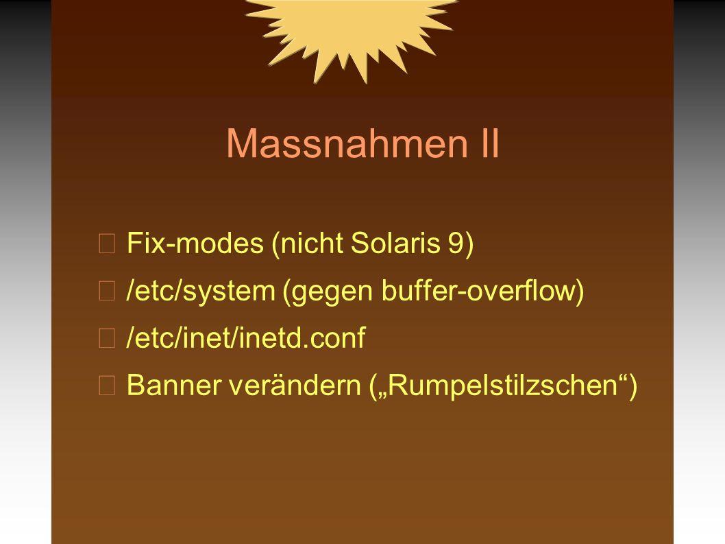 Massnahmen II Fix-modes (nicht Solaris 9) /etc/system (gegen buffer-overflow) /etc/inet/inetd.conf Banner verändern (Rumpelstilzschen)