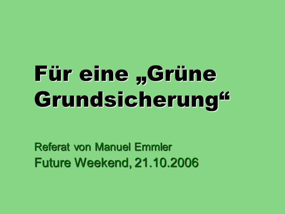 Für eine Grüne Grundsicherung Referat von Manuel Emmler Future Weekend, 21.10.2006