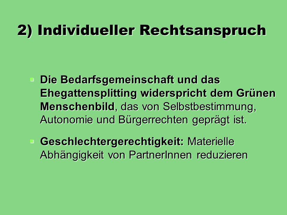2) Individueller Rechtsanspruch Die Bedarfsgemeinschaft und das Ehegattensplitting widerspricht dem Grünen Menschenbild, das von Selbstbestimmung, Aut