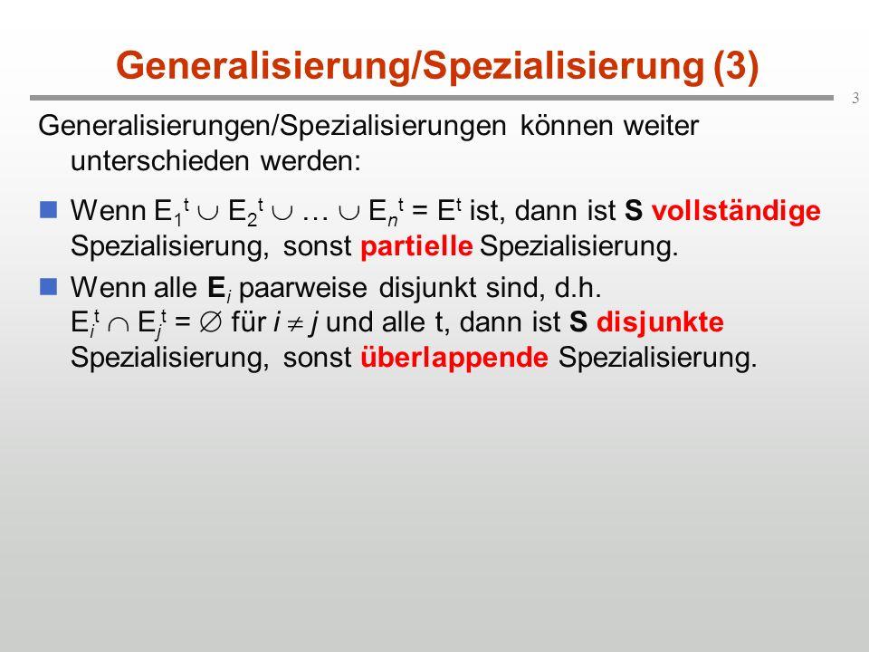 3 Generalisierung/Spezialisierung (3) Generalisierungen/Spezialisierungen können weiter unterschieden werden: Wenn E 1 t E 2 t … E n t = E t ist, dann