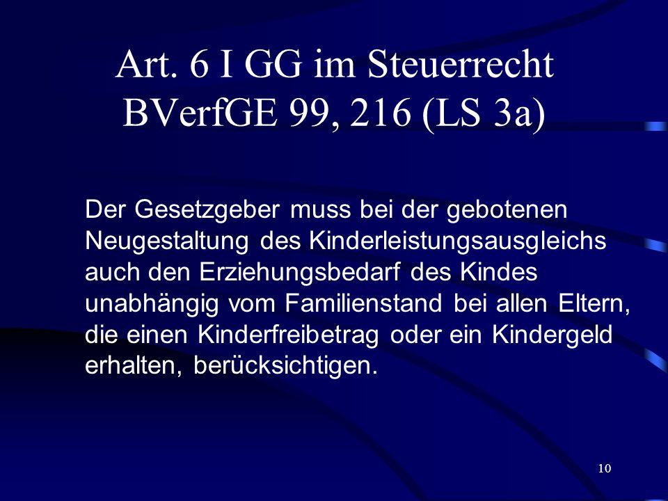 9 Art. 6 I GG im Steuerrecht BVerfGE 99, 216 (LS 2) Die Leistungsfähigkeit von Eltern wird, über den existentiellen Sachbedarf und den erwerbsbedingte
