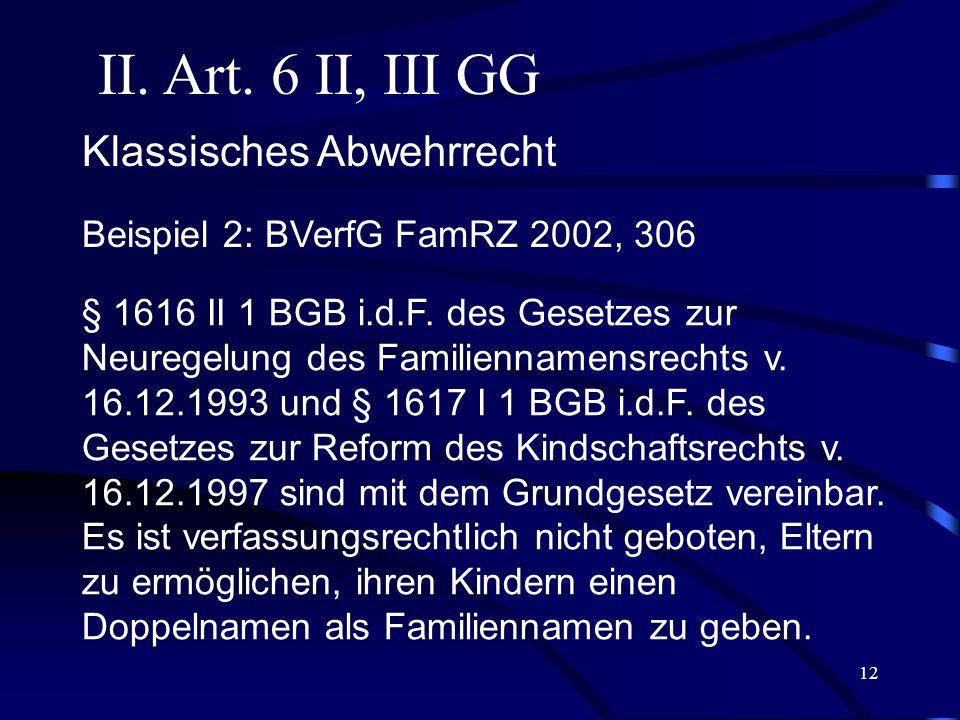 11 II. Art. 6 II, III GG Beispiel 1: BVerfGE 61, 358: Die Regelung des § 1671 IV 1 BGB, wonach ein gemeinsames Sorgerecht geschiedener Ehegatten für i