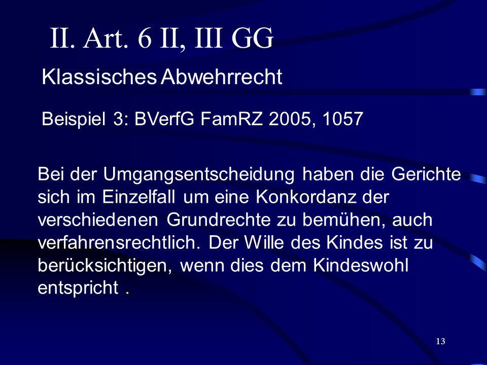 12 II. Art. 6 II, III GG Beispiel 2: BVerfG FamRZ 2002, 306 Klassisches Abwehrrecht § 1616 II 1 BGB i.d.F. des Gesetzes zur Neuregelung des Familienna
