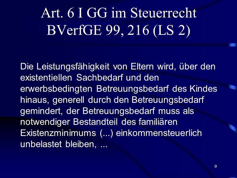 8 Art. 6 I GG im Steuerrecht BVerfGE 99, 216 (LS 1) Art. 6 I GG enthält einen besonderen Gleichheitssatz. Er verbietet, Ehe und Familie gegenüber ande