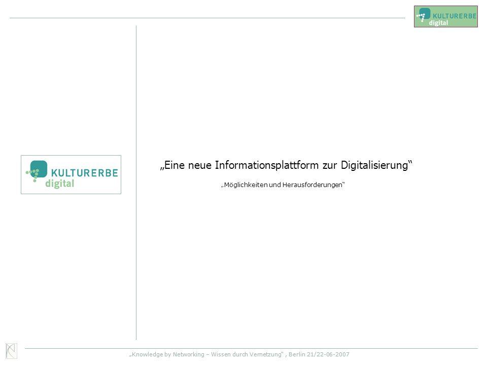 Knowledge by Networking – Wissen durch Vernetzung, Berlin 21/22-06-2007 Eine neue Informationsplattform zur Digitalisierung Möglichkeiten und Herausfo