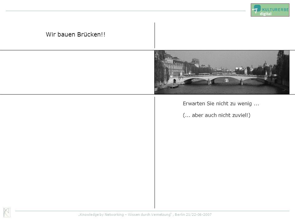 Knowledge by Networking – Wissen durch Vernetzung, Berlin 21/22-06-2007 Wir bauen Brücken!! Erwarten Sie nicht zu wenig... (... aber auch nicht zuviel