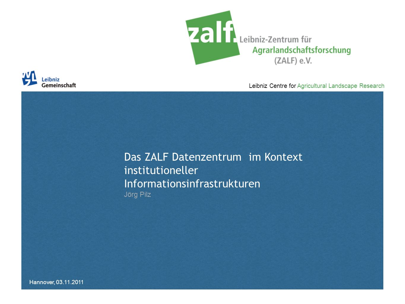 Leibniz Centre for Agricultural Landscape Research Das ZALF Datenzentrum im Kontext institutioneller Informationsinfrastrukturen Jörg Pilz Hannover, 0
