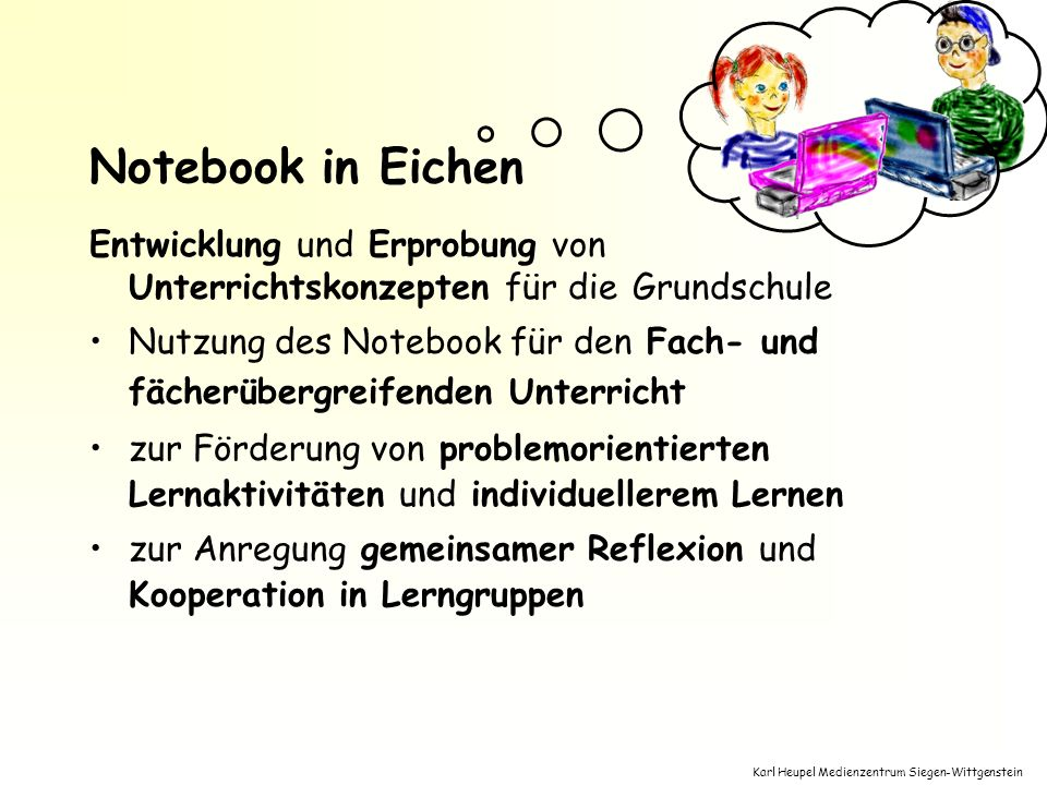Karl Heupel Medienzentrum Siegen-Wittgenstein Entwicklung und Erprobung von Unterrichtskonzepten für die Grundschule Nutzung des Notebook für den Fach