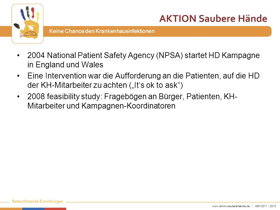 www.aktion-sauberehaende.de | ASH 2011 - 2013 Bettenführende Einrichtungen Keine Chance den Krankenhausinfektionen 2004 National Patient Safety Agency