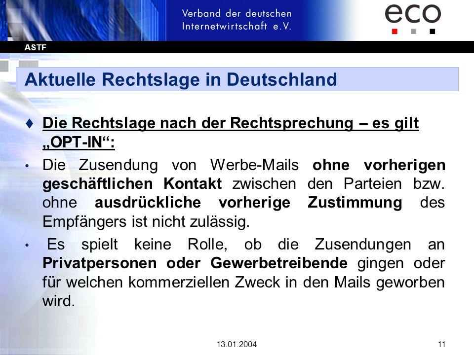 ASTF 13.01.200411 Aktuelle Rechtslage in Deutschland t Die Rechtslage nach der Rechtsprechung – es gilt OPT-IN: Die Zusendung von Werbe-Mails ohne vor