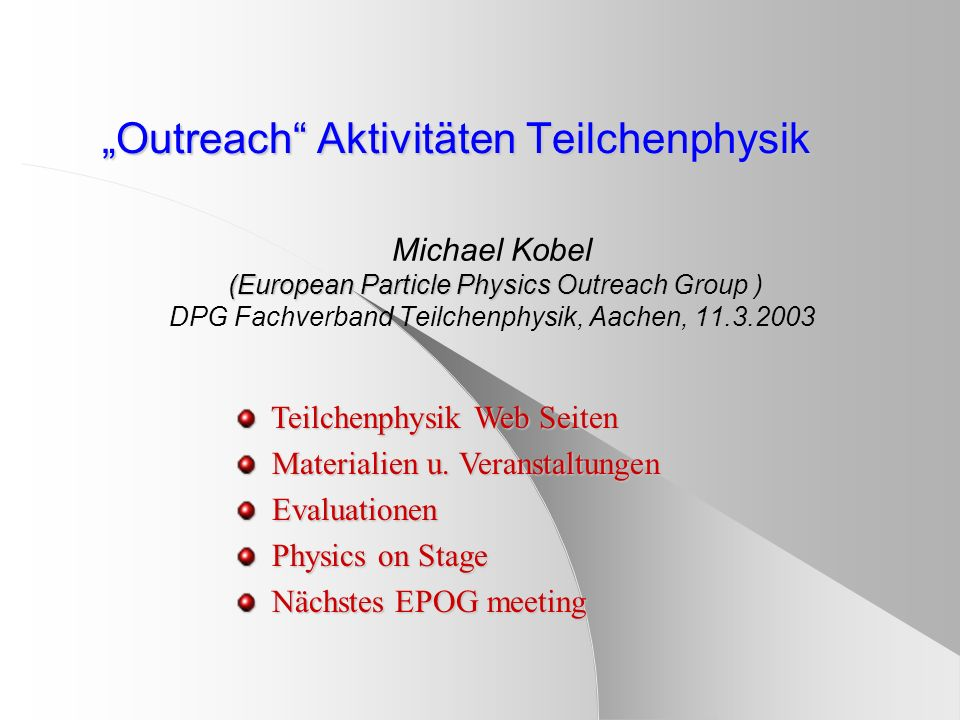 Outreach Aktivitäten Teilchenphysik (European Particle Physics Outreach Group ) Michael Kobel (European Particle Physics Outreach Group ) DPG Fachverb