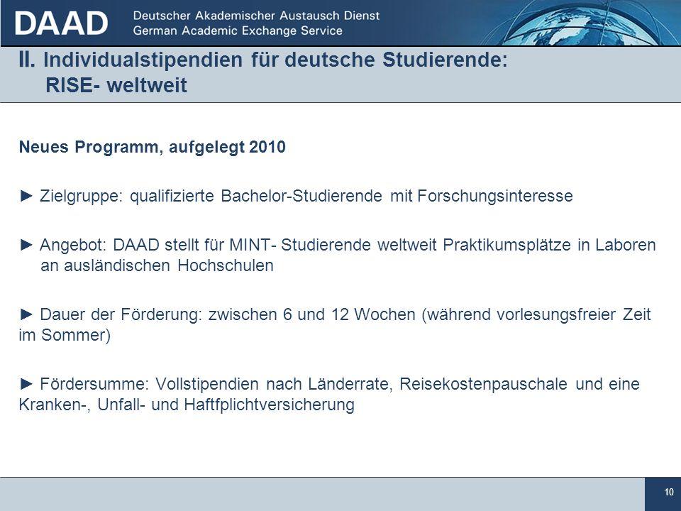 10 II. Individualstipendien für deutsche Studierende: RISE- weltweit Neues Programm, aufgelegt 2010 Zielgruppe: qualifizierte Bachelor-Studierende mit