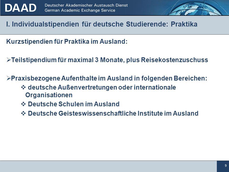9 I. Individualstipendien für deutsche Studierende: Praktika Kurzstipendien für Praktika im Ausland: Teilstipendium für maximal 3 Monate, plus Reiseko