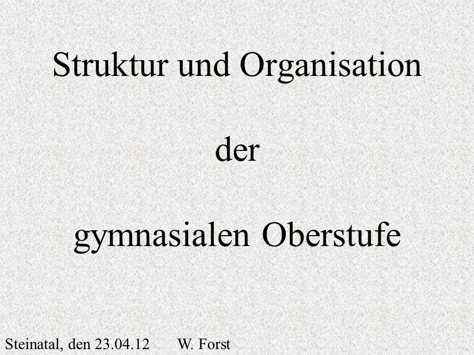 Struktur und Organisation der gymnasialen Oberstufe Steinatal, den 23.04.12 W. Forst