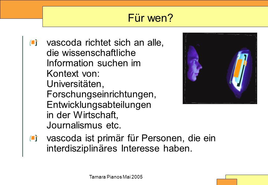 Tamara Pianos Mai 2005 Für wen? vascoda richtet sich an alle, die wissenschaftliche Information suchen im Kontext von: Universitäten, Forschungseinric