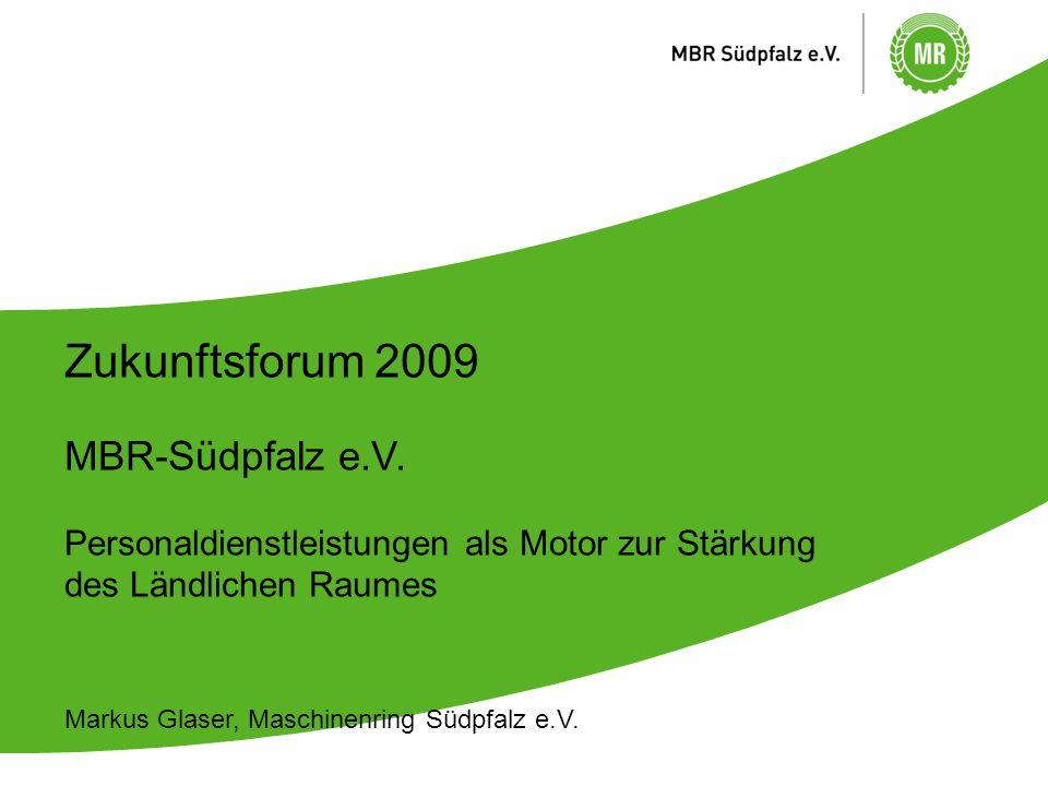 Zukunftsforum 2009 MBR-Südpfalz e.V. Personaldienstleistungen als Motor zur Stärkung des Ländlichen Raumes Markus Glaser, Maschinenring Südpfalz e.V.