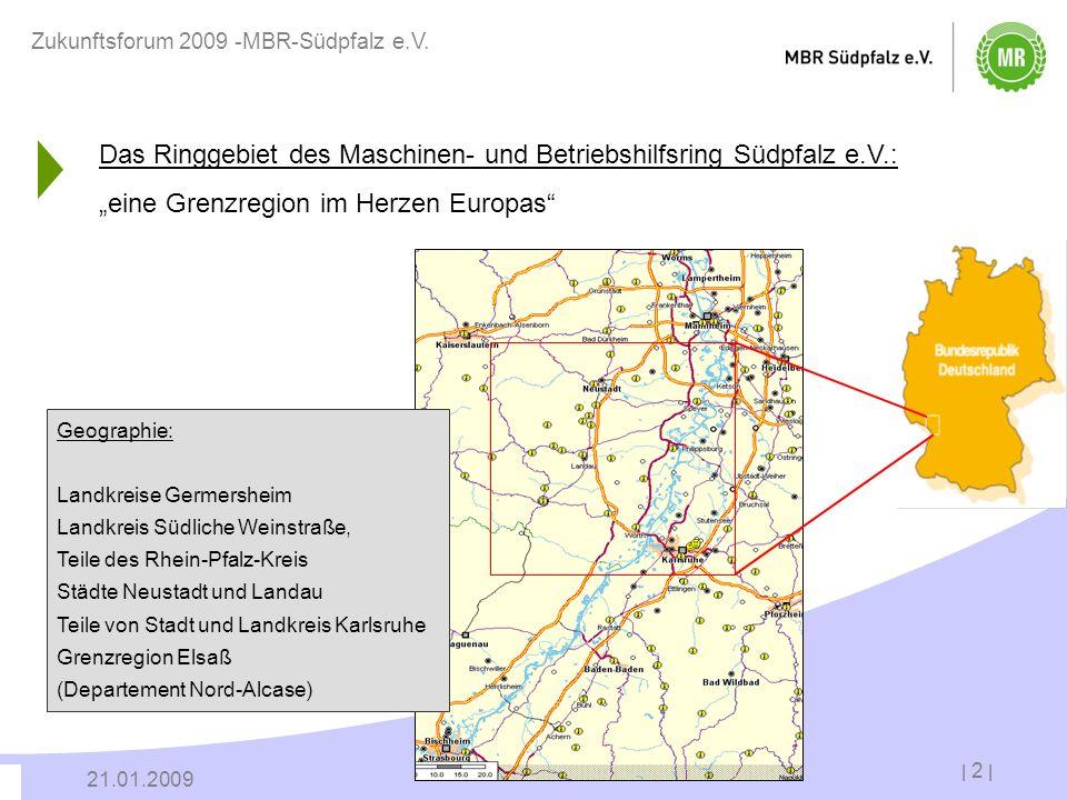 | 2 | 21.01.2009 Zukunftsforum 2009 -MBR-Südpfalz e.V. Das Ringgebiet des Maschinen- und Betriebshilfsring Südpfalz e.V.: eine Grenzregion im Herzen E
