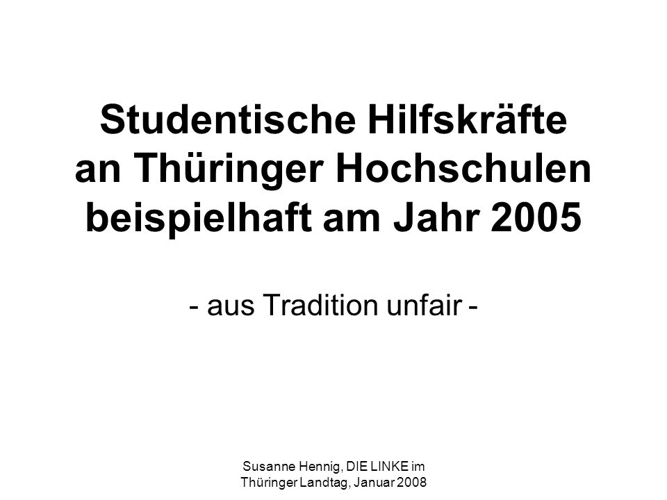 Susanne Hennig, DIE LINKE im Thüringer Landtag, Januar 2008 Studentische Hilfskräfte an Thüringer Hochschulen beispielhaft am Jahr 2005 - aus Tradition unfair -