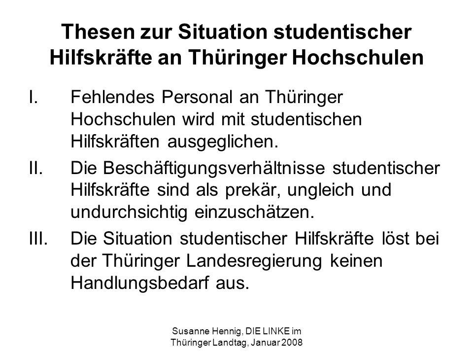 Susanne Hennig, DIE LINKE im Thüringer Landtag, Januar 2008 Nackte Zahlen 2005 Studierende 2005 gesamt: 48.500 Studentische Hilfskräfte gesamt: 1.989 geleistete Arbeitsstunden: 656.521 Anteil weiblicher Hilfskräfte: 47% geschätzte eingesetzte Finanzmittel: 4.025.700 Anteil drittmittelfinanzierter studentischer Hilfskräfte: 36 %
