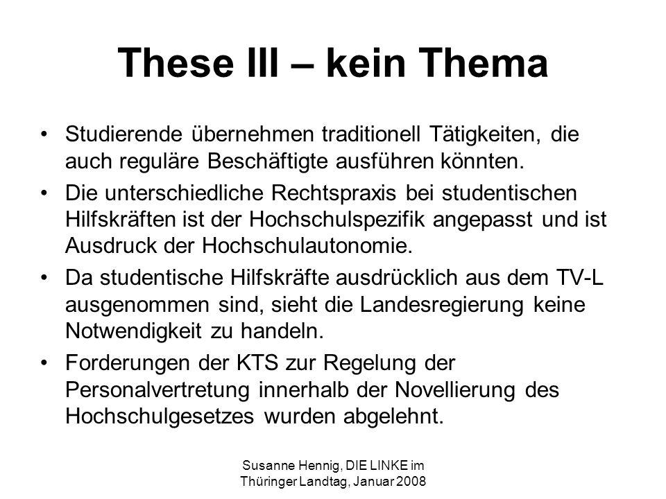 Susanne Hennig, DIE LINKE im Thüringer Landtag, Januar 2008 These III – kein Thema Studierende übernehmen traditionell Tätigkeiten, die auch reguläre Beschäftigte ausführen könnten.
