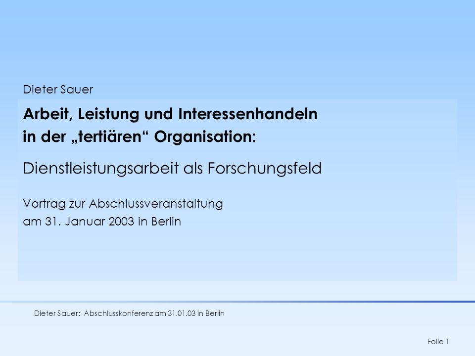 Dieter Sauer: Abschlusskonferenz am 31.01.03 in Berlin Folie 1 Dieter Sauer Arbeit, Leistung und Interessenhandeln in der tertiären Organisation: Dien