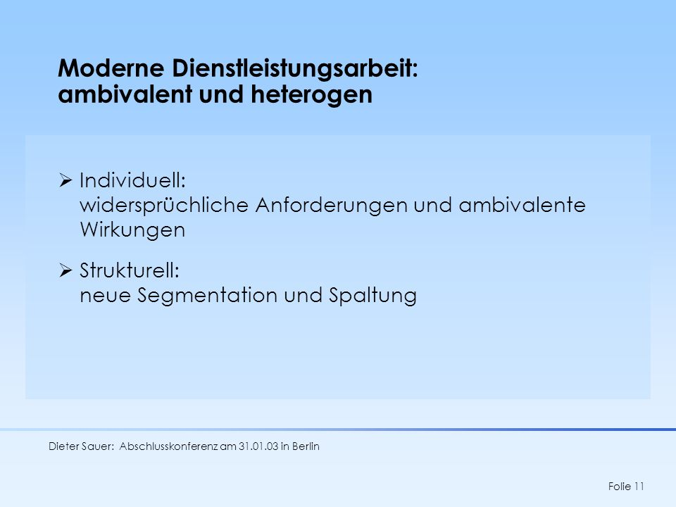 Dieter Sauer: Abschlusskonferenz am 31.01.03 in Berlin Folie 11 Moderne Dienstleistungsarbeit: ambivalent und heterogen Individuell: widersprüchliche