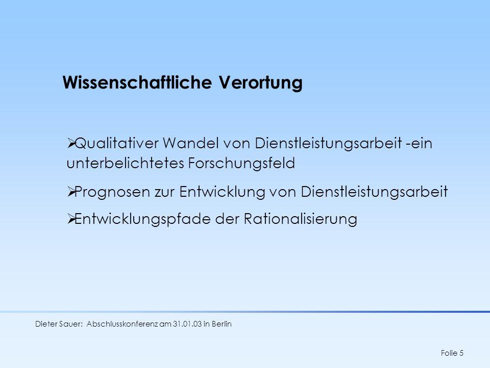 Dieter Sauer: Abschlusskonferenz am 31.01.03 in Berlin Folie 6 Heterogenität von Dienstleistungsarbeit - Perpektiven einer Generalisierung Eigenständigkeit feldspezifischer Aussagen Dienstleistungsarbeit als Vorreitermoderner Arbeit