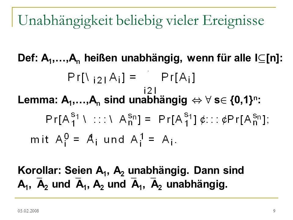05.02.20089 Unabhängigkeit beliebig vieler Ereignisse Def: A 1,…,A n heißen unabhängig, wenn für alle I µ [n]: Lemma: A 1,…,A n sind unabhängig, 8 s 2 {0,1} n : Korollar: Seien A 1, A 2 unabhängig.