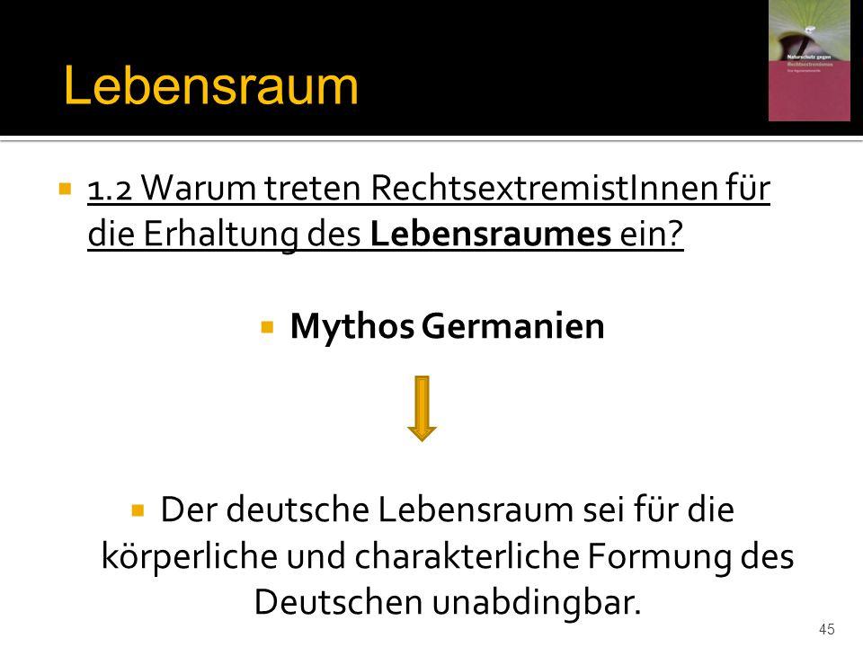 1.2 Warum treten RechtsextremistInnen für die Erhaltung des Lebensraumes ein? Mythos Germanien Der deutsche Lebensraum sei für die körperliche und cha