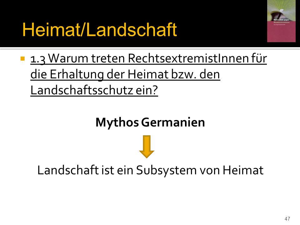 1.3 Warum treten RechtsextremistInnen für die Erhaltung der Heimat bzw. den Landschaftsschutz ein? Mythos Germanien Landschaft ist ein Subsystem von H