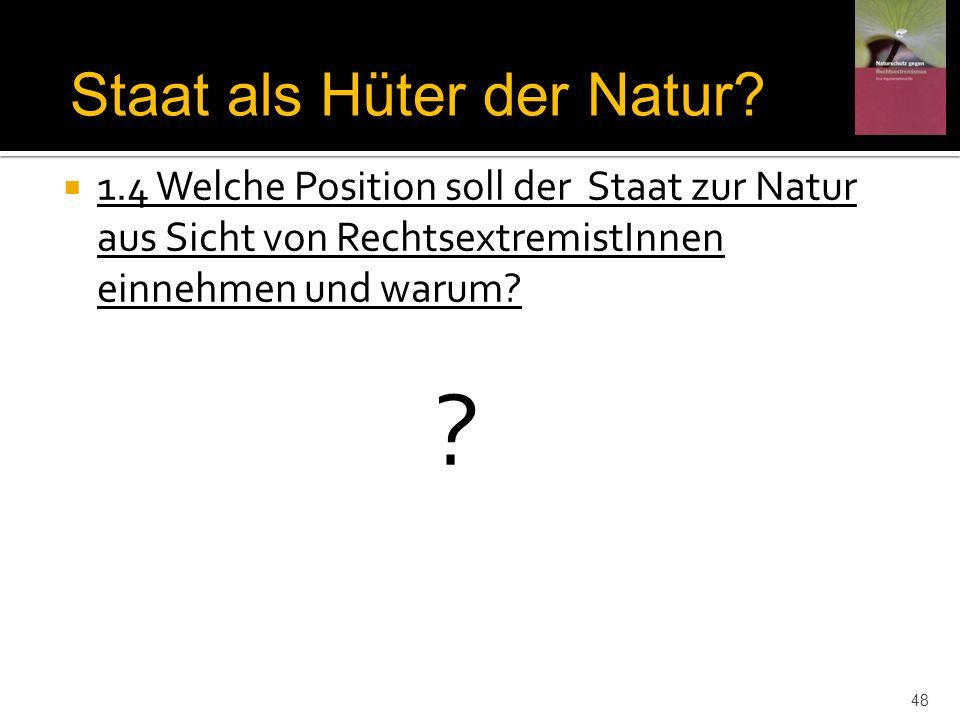 1.4 Welche Position soll der Staat zur Natur aus Sicht von RechtsextremistInnen einnehmen und warum? ? Staat als Hüter der Natur? 48